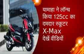यामाहा ने लॉन्च किया 125cc का दमदार स्कूटर X-Max, देखें वीडियों