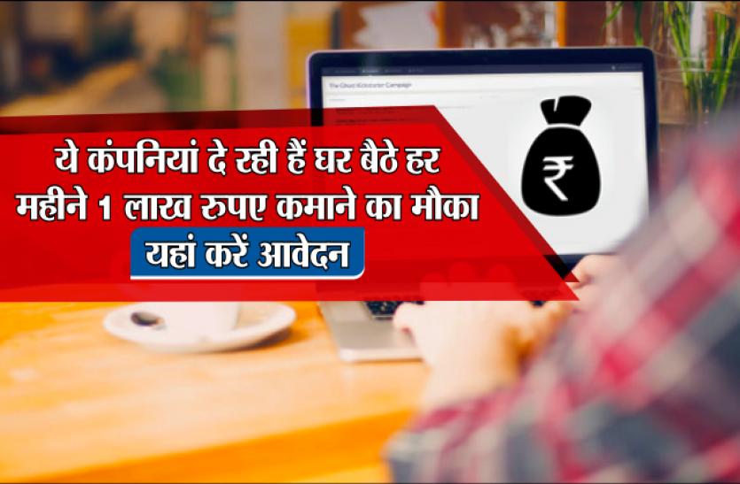 ये कंपनियां दे रही हैं घर बैठे हर महीने 1 लाख रुपए कमाने का मौका, यहां करें आवेदन