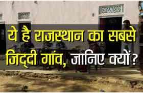 VIDEO : ये है राजस्थान का सबसे जिद्दी गांव, यहां के लोग हैं अपनी मर्जी के मालिक, जानिए कैसे?