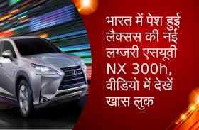 भारत में पेश हुई लैक्सस की नई लग्जरी एसयूवी NX 300h, वीडियो में देखें खास लुक