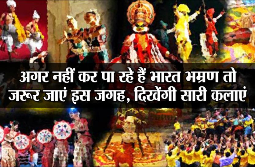 अच्छी खबर: अगर नहीं कर पा रहे हैं भारत भम्रण तो जरूर जाएं इस जगह, दिखेंगी सारी कलाएं