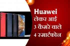 Huawei लेकर आई 3 कैमरे वाले 4 स्मार्टफोन, देखिए वीडियो