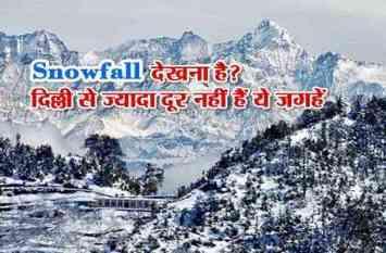 Snowfall देखना है? दिल्ली से ज्यादा दूर नहीं हैं ये जगहें