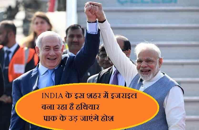 INDIA के इस शहर में इजराइल बना रहा है हथियार, सर्जीकल स्ट्राइक में आएंगे काम,पाक के उड़ जाएंगे होश