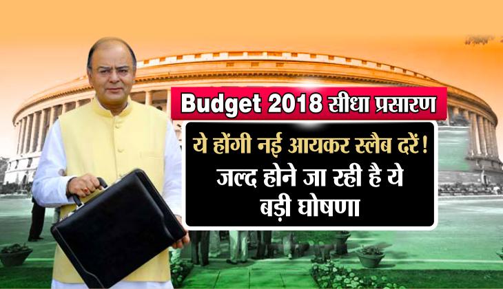 Budget 2018 सीधा प्रसारण: ये होंगी नई आयकर स्लैब दरें!, जल्द होने जा रही है ये बड़ी घोषणा