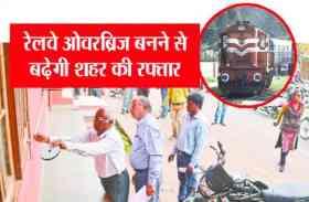 रेलवे ओवरब्रिज बनने से बढ़ेगी शहर की रफ्तार