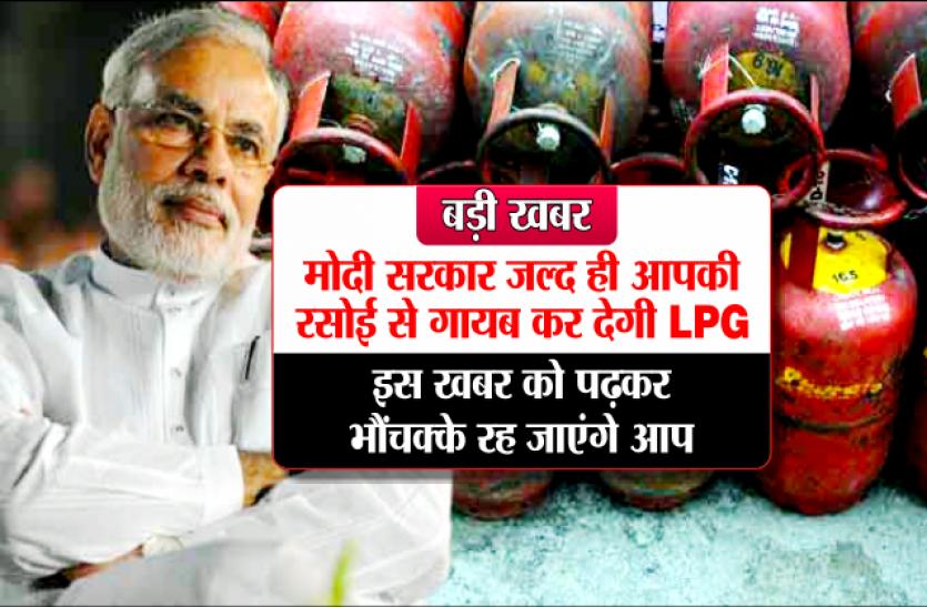 बड़ी खबर : मोदी सरकार जल्द ही आपकी रसोई से गायब कर देगी LPG, इस खबर को पढ़कर भौंचक्के रह जाएंगे आप