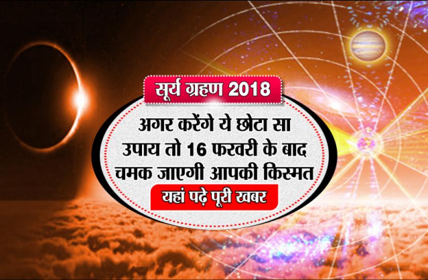 Surya Grahan 2018:  अगर करेंगे ये छोटा सा उपाय तो 16 फरवरी के बाद चमक जाएगी आपकी किस्मत, यहां पढ़े पूरी खबर