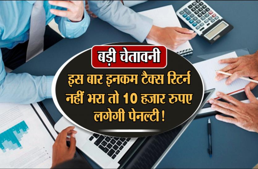 बड़ी चेतावनीः इस बार इनकम टैक्स रिटर्न जरूर भरें, नहीं तो तैयार रखें 10 हजार रुपए पेनल्टी!