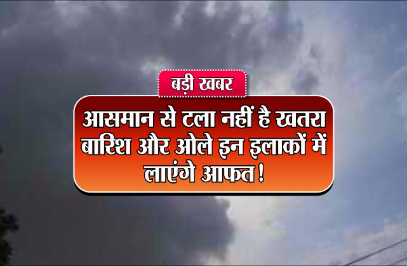 ALERT : आसमान से अभी नहीं टला है खतरा, बारिश और ओले इन इलाकों में लाएंगे आफत