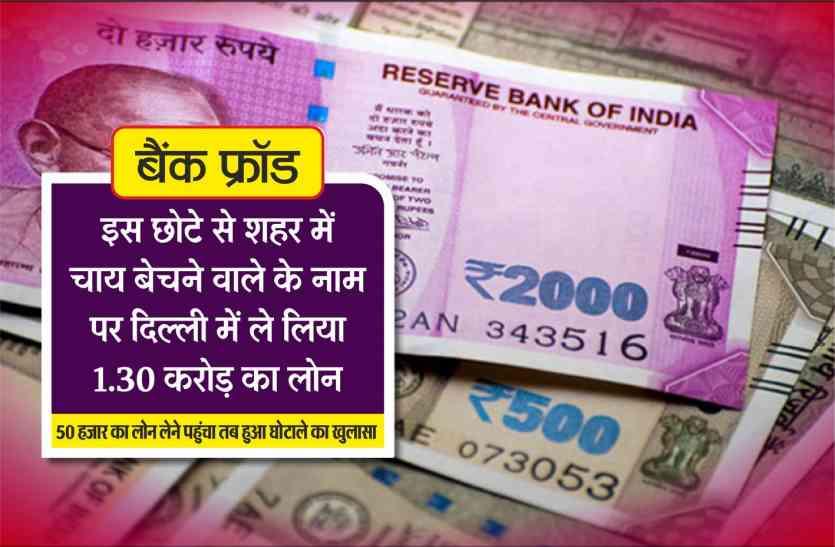 बैंक फ्रॉड : इस छोटे से शहर में चाय बेचने वाले के नाम पर दिल्ली में ले लिया 1.30 करोड़ का लोन
