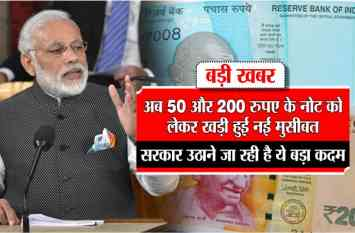 अब 50 और 200 रुपए के नोट को लेकर खड़ी हुई नई मुसीबत, सरकार उठाने जा रही है ये बड़ा कदम
