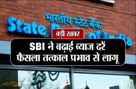 बड़ी खबरः SBI ने बढ़ाईं ब्याज दरें, फैसला तत्काल प्रभाव से लागू