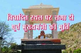 VIDEO :  यहां विवादित स्थल पर ही राजस्थान के पूर्व मुख्यमंत्री की लगा दी प्रतिमा