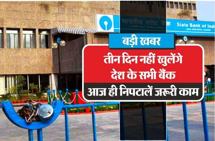 बड़ी खबर: तीन दिन नहीं खुलेंगे देश के सभी बैंक, आज ही निपटालें जरूरी काम