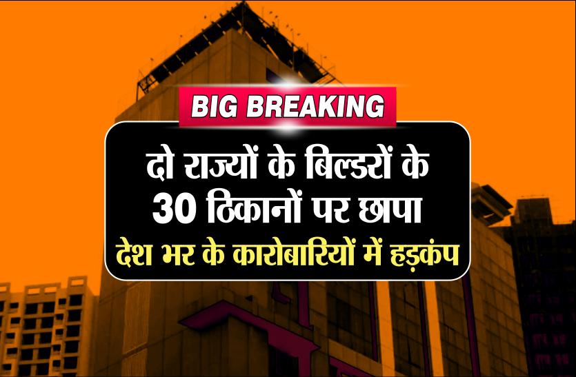 BIG BREAKING: दो राज्यों के बिल्डरों के 30 ठिकानों पर छापा, देश भर के कारोबारियों में हड़कंप