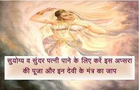 सुयोग्य व सुंदर पत्नी पाने के लिए करें इस अप्सरा की पूजा और इन देवी के मंत्र का जाप