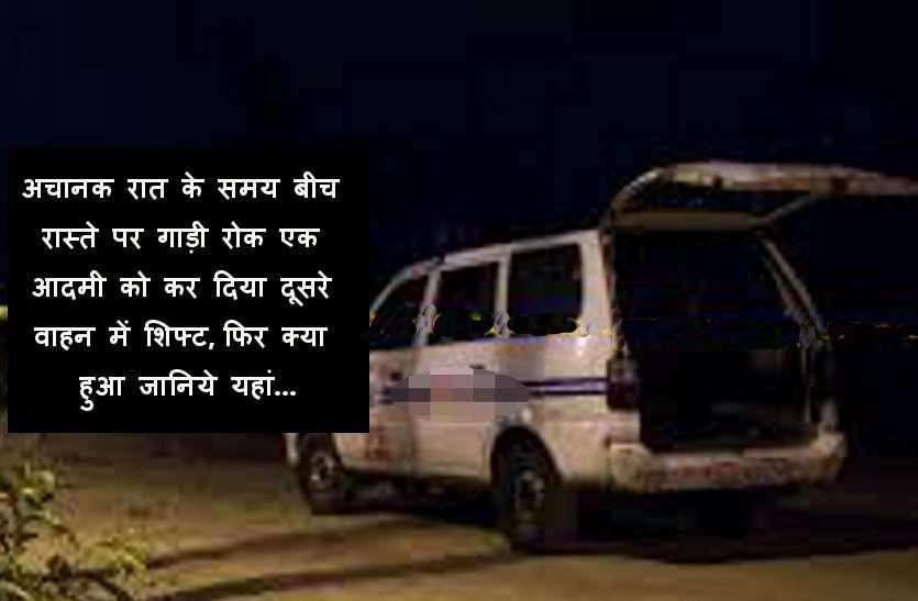 अचानक रात के समय बीच रास्ते पर गाड़ी रोक एक आदमी को कर दिया दूसरे वाहन में शिफ्ट, फिर क्या हुआ जानिये यहां...