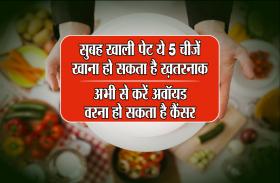 सुबह खाली पेट ये 5 चीज़ें खाना हो सकता है ख़तरनाक, अभी से करें अवॉयड, वरना हो सकता है कैंसर