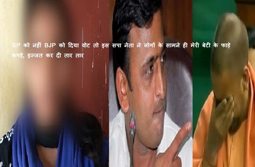 आरोप: SP को नहीं BJP को दिया वोट तो इस सपा नेता ने लोगों के सामने ही मेरी बेटी के फाड़े कपड़े, इज्जत कर दी तार तार