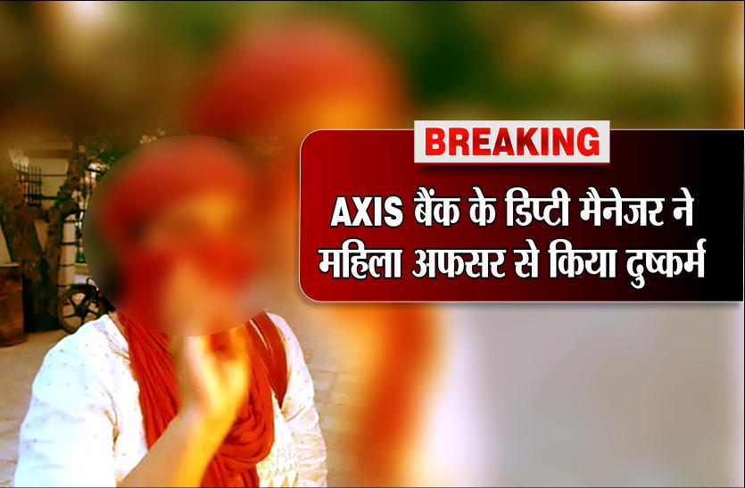 Breaking: AXIS बैंक के डिप्टी मैनेजर ने महिला अफसर से किया दुष्कर्म