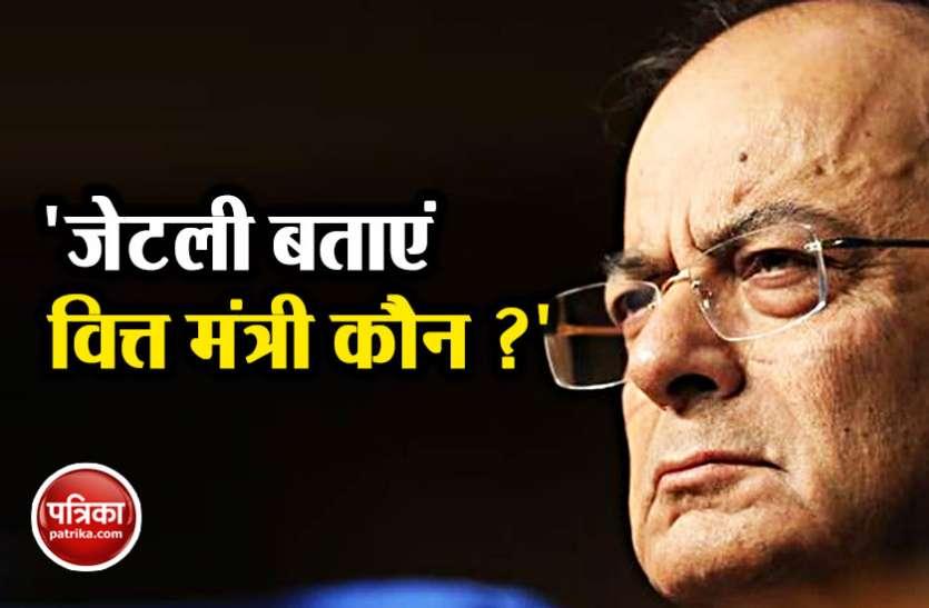 अरुण जेटली पर हमलावर हुई कांग्रेस, पूछा- बताइए देश का वित्त मंत्री कौन