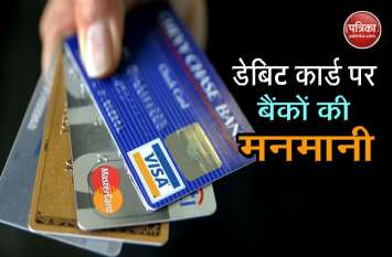 कुछ इस तरह चलती है बैंक की दादागिरी, डेबिट कार्ड पर वसूलते है मनमाना चार्ज