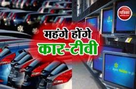 GST से राहत के बाद भी महंगे होंगे कार-टीवी, ये है बड़ा कारण