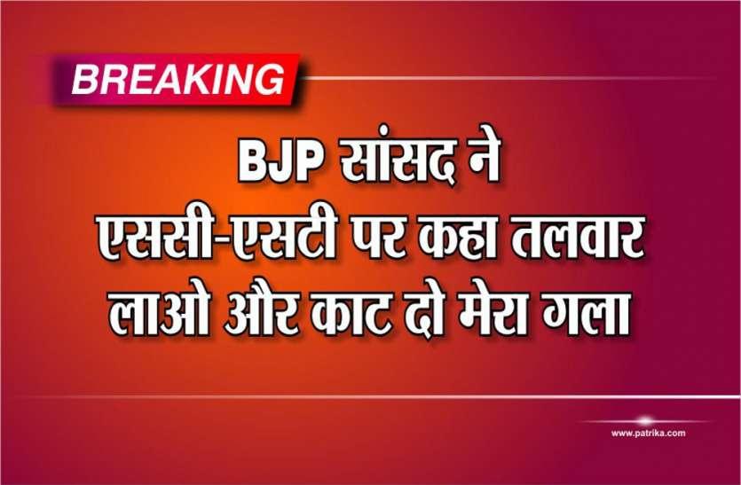 BJP सांसद ने एससी-एसटी पर कहा, तलवार लाओ और काट दो मेरा गला