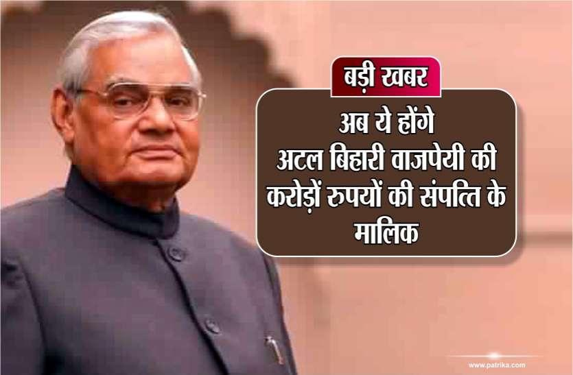 बड़ी खबर : अब ये होंगे अटल बिहारी वाजपेयी की करोड़ों रुपयों की संपत्ति के मालिक
