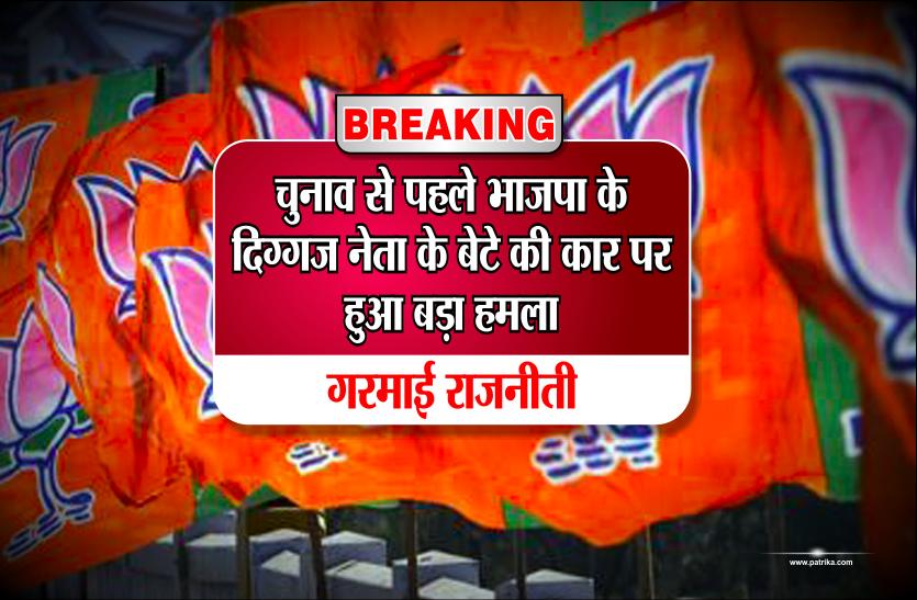 Breaking: चुनाव से पहले भाजपा के दिग्गज नेता के बेटे की कार पर हुआ बड़ा हमला, गरमाई राजनीती