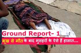 GROUND REPORT: भूख और कुपोषण से मरते रहे मुसहर, झूठ बोलते रहे अधिकारी, सोती रहीं सरकारें, Part- 1