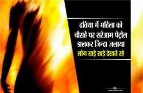 दतिया में महिला को चौराहे पर सरेआम पेट्रोल डालकर जिन्दा जलाया, लोग खड़े खड़े देखते रहे