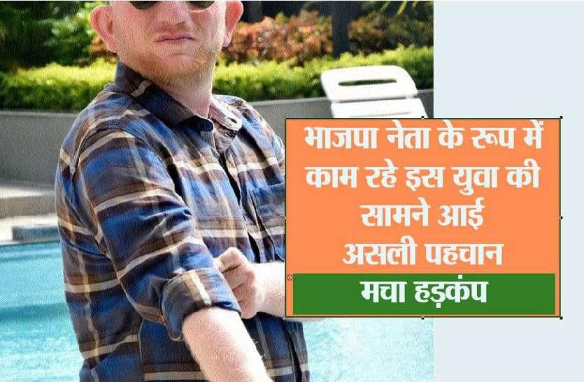 भाजपा नेता के रूप में काम कर रहे इस युवा की सामने आई असली पहचान, मचा हड़कंप