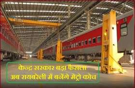 Indian Railway : केन्द्र सरकार बड़ा फैसला, अब रायबरेली में बनेंगे मेट्रो कोच