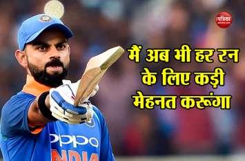 अपनी बल्लेबाजी को लेकर कोहली ने दिया बड़ा बयान, मैं अब भी हर रन के लिए कड़ी मेहनत करूंगा