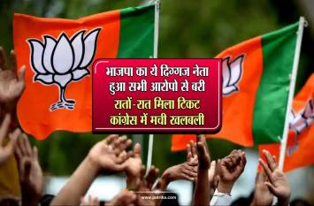 भाजपा का ये दिग्गज नेता हुआ सभी आरोपो से बरी, रातों-रात मिला टिकट, कांग्रेस में मची खलबली