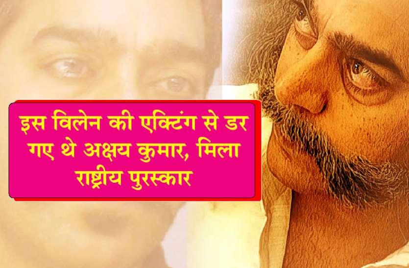इस विलेन की एक्टिंग से डर गए थे अक्षय कुमार, मिला था राष्ट्रीय पुरस्कार