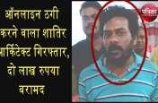 ऑनलाइन ठगी करने वाला शातिर आर्किटेक्ट गिरफ्तार, दो लाख रुपया बरामद