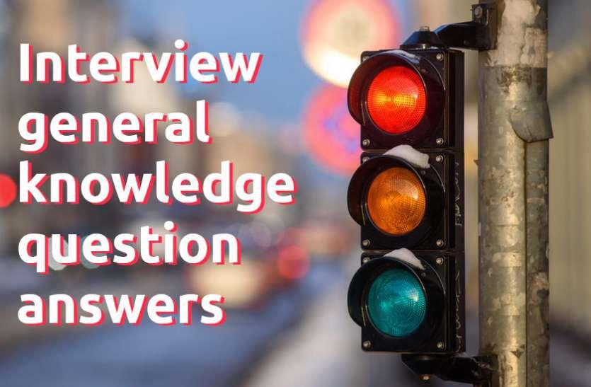 General Knowledge - इंटरव्यू में पूछे जाते हैं GK के ये सवाल, जानें इनके उत्तर