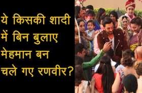 ये किसकी शादी में बिन बुलाए मेहमान बन चले गए रणवीर सिंह? वीडियो देख हैरान रह जाएंगे आप