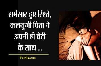 रिश्ते हुए शर्मसार..कलयुगी पिता ने तोड़ी सारी मर्यादाएं , बेटी के साथ....