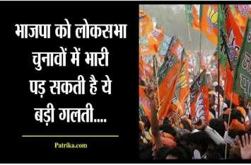 भाजपा को लोकसभा चुनावों में बड़ी भारी पड़ सकती है यह गलती...