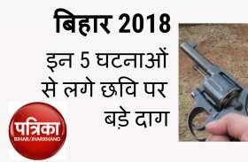 बिहार 2018 : इन 5 घटनाओं से लगे छवि पर बड़े दाग