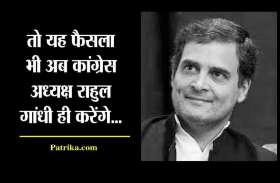तो यह फैसला भी अब राहुल गांधी ही लेंगे !