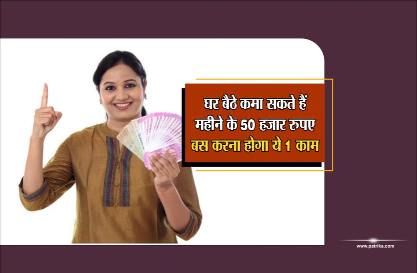 घर बैठे कमा सकते हैं महीने के 50 हजार रुपए, बस करना होगा ये 1 काम