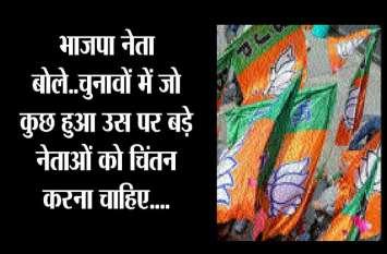 भाजपा नेता बोले..चुनावों में जो कुछ हुआ उस पर बड़े नेताओं को चिंतन करना चाहिए....