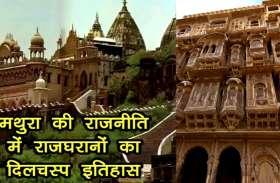 तीन लोक से न्यारी मथुरा की राजनीति में राजघरानों का दिलचस्प इतिहास, यहां पढ़ें पहली बार और देखें वीडियो