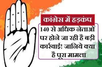 कांग्रेस करने जा रही है अपनों पर बड़ी कार्रवाई! 140 से ज्यादा नेताओं पर गिर सकती है गाज