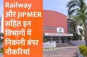Railway और JIPMER सहित इन विभागों में निकली बंपर नौकरियां, जल्दी करें अप्लाई